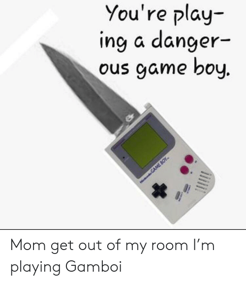 Game, Mom, and Boy: You're play  ing a danger-  ous game boy.  Ninend GAME BOY Mom get out of my room I'm playing Gamboi