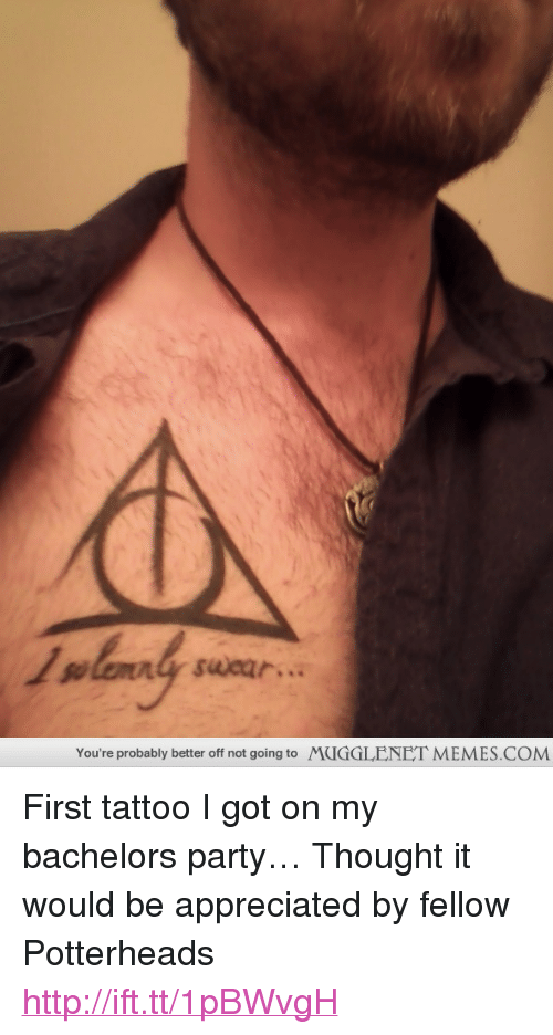"Memes, Party, and Http: You're probably better off not going to  MUGGLENET MEMES.COM <p>First tattoo I got on my bachelors party&hellip; Thought it would be appreciated by fellow Potterheads <a href=""http://ift.tt/1pBWvgH"">http://ift.tt/1pBWvgH</a></p>"
