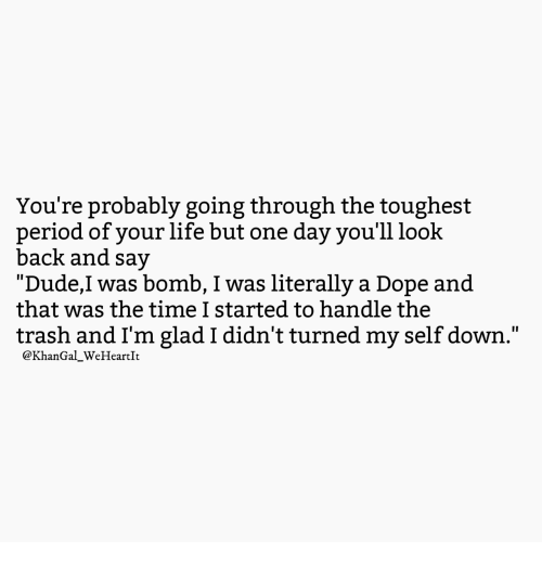 """Dope, Dude, and Life: You're probably going through the toughest  period of your life but one day you'll look  back and say  """"Dude,I was bomb, I was literally a Dope and  that was the time I started to handle the  trash and I'm glad I didn't turned my self down.""""  @KhanGal_WeHeartIt"""