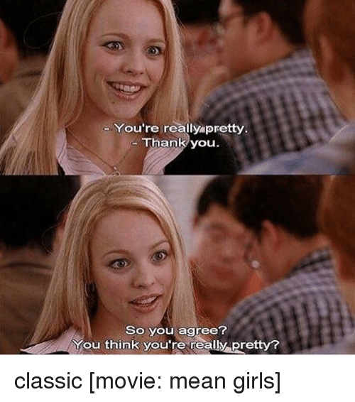 Memes, Mean Girls, and Classical: You're really pretty  Thank you  So you agree?  You think you're really Pretty? classic [movie: mean girls]