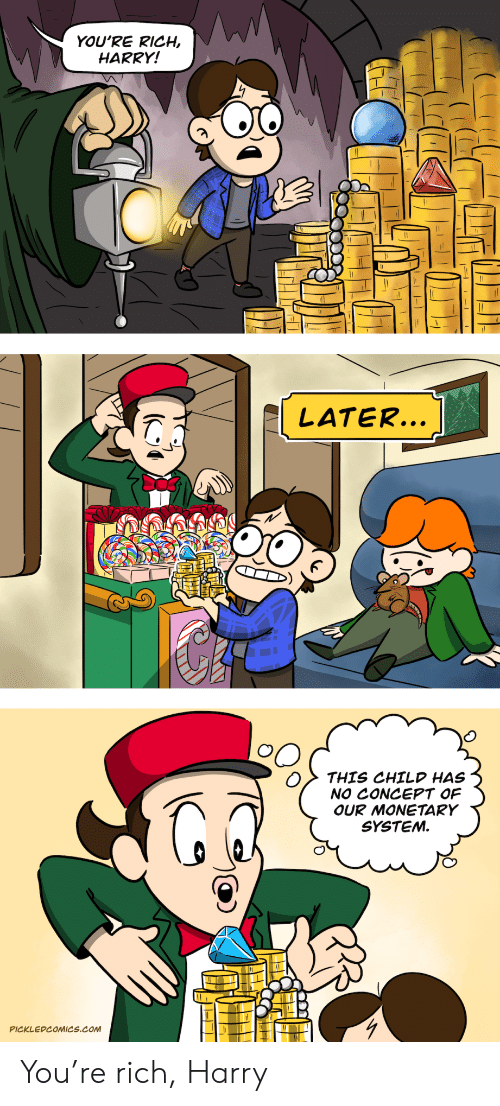 Com, Harry, and You: YOU'RE RICH  HARRY!  LATER...  THIS CHILD HAS  NO CONCEPT OF  OUR MONETARY  SYSTEM.  PICKLEDCOMICS.cOM You're rich, Harry