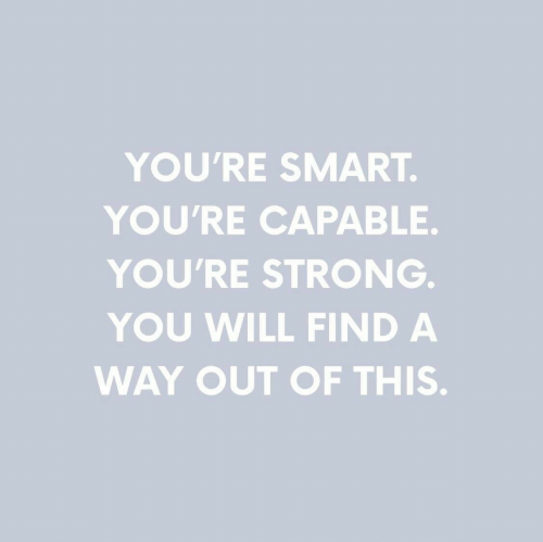 Strong, Smart, and Will: YOU'RE SMART  YOU'RE CAPABLE.  YOU'RE STRONG  YOU WILL FIND A  WAY OUT OF THIS.