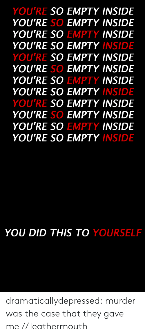 Tumblr, Blog, and Murder: YOU'RE  SO EMPTY INSIDE  YOU'RE SO EMPTY INSIDE  INSIDE  INSIDE  SO EMPTY INSIDE  YOU'RE SO EMPTY INSIDE  INSIDE  INSIDE  SO EMPTY INSIDE  YOU'RE SO EMPTY INSIDE  INSIDE  INSIDE  YOU'RE SO  YOU'RE SO EMPTY  YOU'RE  EMPTY  YOU'RE SO  YOU'RE SO EMPTY  YOU'RE  EMPTY  YOU'RE SO  YOU'RE SO EMPTY  EMPTY   YOU DID THIS TO  YOURSELF dramaticallydepressed:  murder was the case that they gave me // leathermouth
