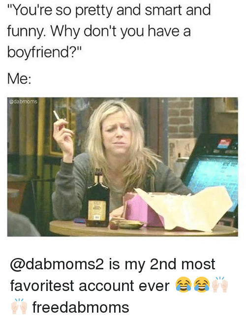 """Funny, Boyfriend, and And Funny: """"You're so pretty and smart and  funny. Why don't you have a  boyfriend?""""  Me:  @dabmoms @dabmoms2 is my 2nd most favoritest account ever 😂😂🙌🏻🙌🏻 freedabmoms"""