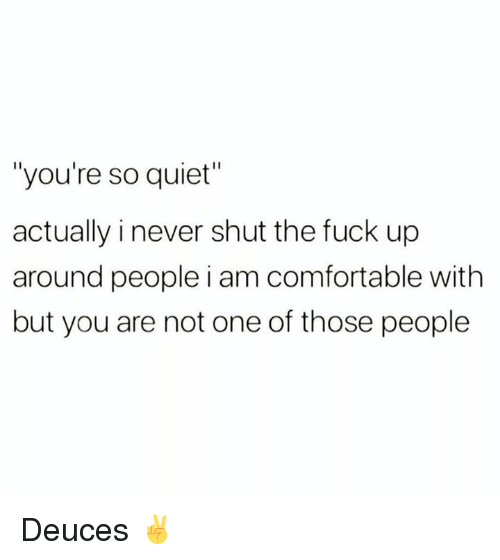 "Comfortable, Memes, and Fuck: ""you're so quiet""  actually i never shut the fuck up  around people i am comfortable with  but you are not one of those people Deuces ✌️"