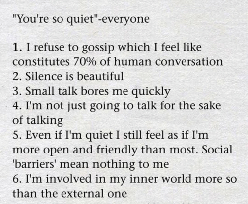 "Beautiful, Mean, and Quiet: ""You're so quiet""-everyone  1. I refuse to gossip which I feel like  constitutes 70% of human conversation  2. Silence is beautiful  3. Small talk bores me quickly  4. I'm not just going to talk for the sake  of talking  5. Even if I'm quiet I still feel as if I'm  more open and friendly than most. Social  'barriers' mean nothing to me  6. I'm involved in my inner world more so  than the external one"
