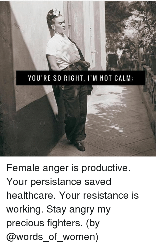Memes, Precious, and Women: YOU'RE SO RIGHT, I'M NOT CALM; Female anger is productive. Your persistance saved healthcare. Your resistance is working. Stay angry my precious fighters. (by @words_of_women)