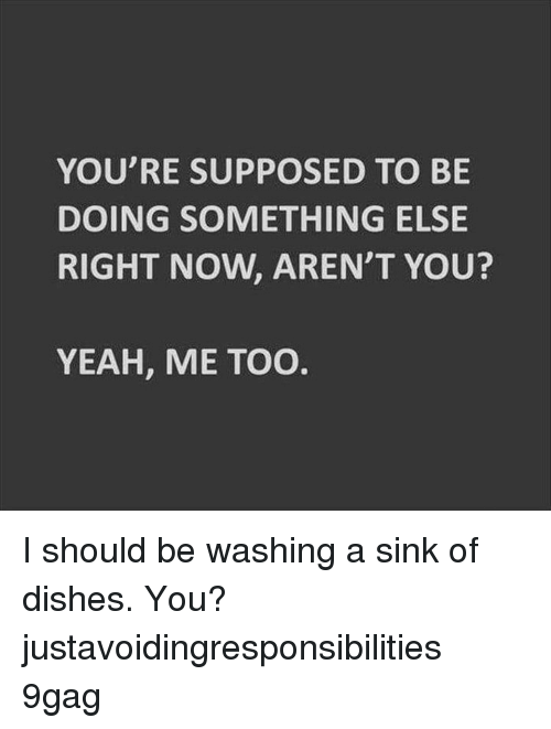 9gag, Memes, and Yeah: YOU'RE SUPPOSED TO BE  DOING SOMETHING ELSE  RIGHT NOW, AREN'T YOU?  YEAH, ME TOO I should be washing a sink of dishes. You?⠀ justavoidingresponsibilities 9gag