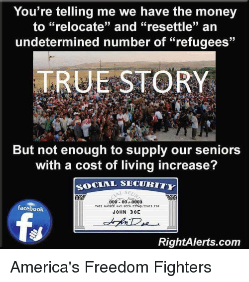 """Memes, True Story, and Freedom: You're telling me we have the money  to """"relocate"""" and """"resettle"""" an  undetermined number of """"refugees""""  TRUE STORY  But not enough to supply our seniors  with a cost of living increase?  SOCIAL SECURITY  000 00 0000  THIS Nunst Hus eEEN ESNeLISHED  facebook  JOHN DOE  RightAlerts.com America's Freedom Fighters"""