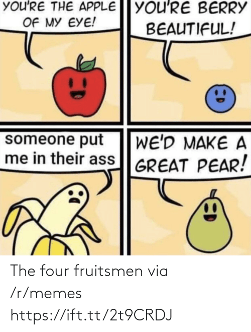 Apple: You'RE THE APPLE YOU'RE BERRY  OF MY EYE!  BEAUTIFUL!  someone put  me in their ass GREAT PEAR!  WE'D MAKE A The four fruitsmen via /r/memes https://ift.tt/2t9CRDJ