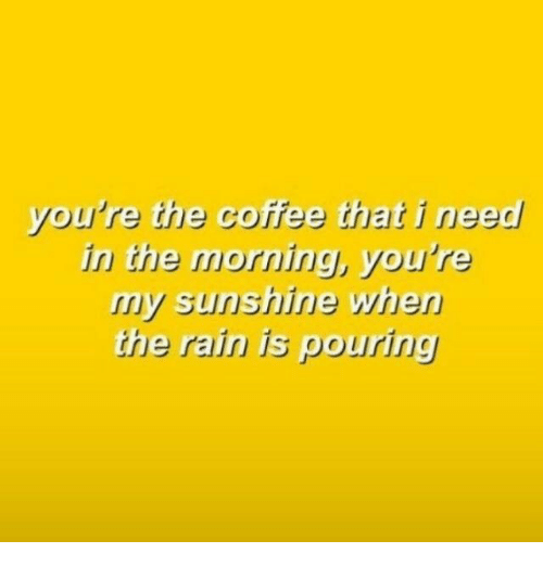 Coffee, Rain, and Sunshine: you're the coffee that i need  irn the morning, you're  my sunshine whe  the rain is pouring