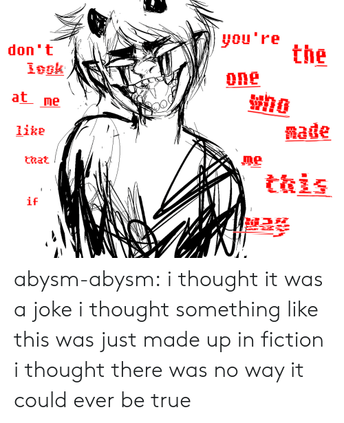 Fictionalize: you're the  don 't  one  at me  aage  like  ne  that  if abysm-abysm: i thought it was a joke i thought something like this was just made up in fiction  i thought there was no way it could ever be true