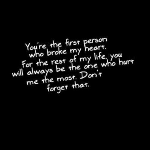 Life, Heart, and Rest: Youre the first person  who broke my heart  For the rest of my life, you  will always be the one who hurt  me the most. Don'r  forget thar.
