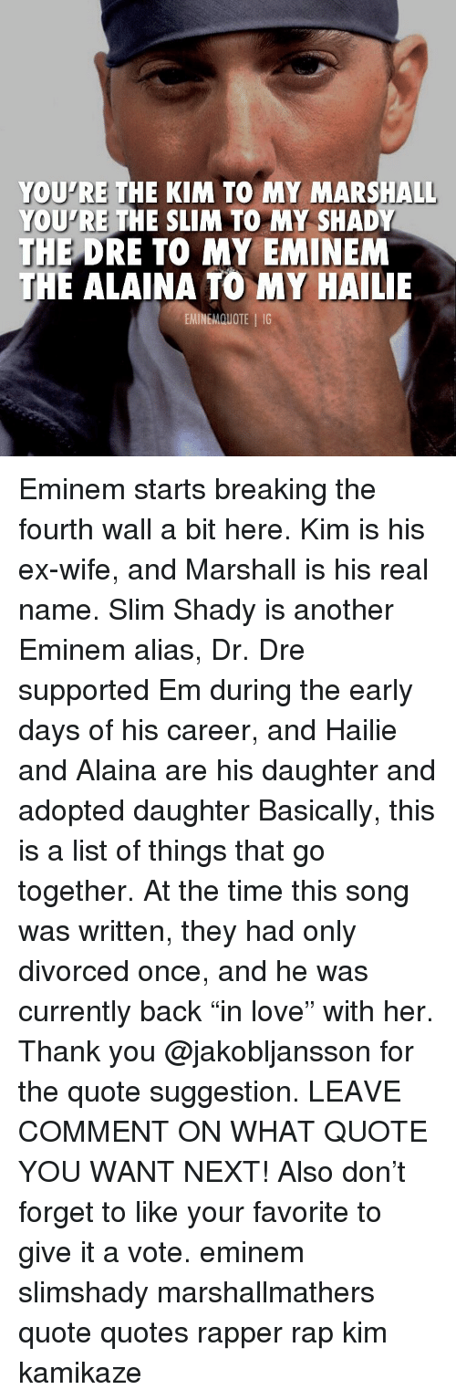 "Slim Shady: YOU'RE THE KIM TO MY MARSHALL  YOU'RE THE SLIM TO MY SHADY  THE  DRE TO MY EMINEM  E ALAINA TO MY HAILIE  EMINEMQUOTE IG Eminem starts breaking the fourth wall a bit here. Kim is his ex-wife, and Marshall is his real name. Slim Shady is another Eminem alias, Dr. Dre supported Em during the early days of his career, and Hailie and Alaina are his daughter and adopted daughter Basically, this is a list of things that go together. At the time this song was written, they had only divorced once, and he was currently back ""in love"" with her. Thank you @jakobljansson for the quote suggestion. LEAVE COMMENT ON WHAT QUOTE YOU WANT NEXT! Also don't forget to like your favorite to give it a vote. eminem slimshady marshallmathers quote quotes rapper rap kim kamikaze"