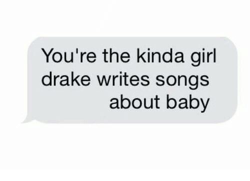 Drake, Girl, and Songs: You're the kinda girl  drake writes songs  about baby