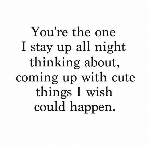 Cute, One, and All: You're the one  I stay up all night  thinking about,  coming up with cute  things I wish  could happen.