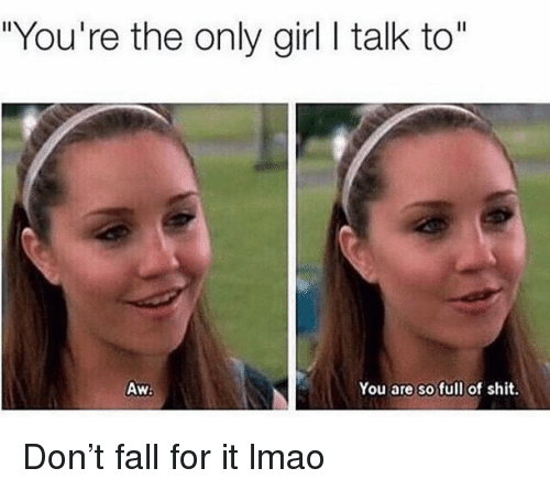 "Fall, Funny, and Lmao: ""You're the only girl I talk to""  Aw  You are so full of shit. Don't fall for it lmao"