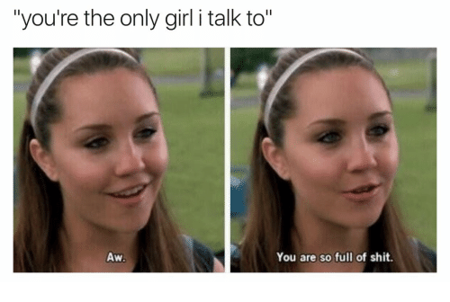 "Shit, Girl, and You: ""you're the only girl i talk to""  Aw  You are so full of shit."