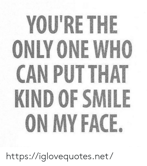Smile, Only One, and Net: YOU'RE THE  ONLY ONE WHO  CAN PUT THAT  KIND OF SMILE  ON MY FACE. https://iglovequotes.net/