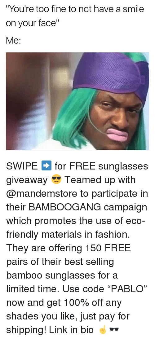 "Anaconda, Fashion, and Memes: ""You're too fine to not have a smile  on your face""  Me: SWIPE ➡️ for FREE sunglasses giveaway 😎 Teamed up with @mandemstore to participate in their BAMBOOGANG campaign which promotes the use of eco-friendly materials in fashion. They are offering 150 FREE pairs of their best selling bamboo sunglasses for a limited time. Use code ""PABLO"" now and get 100% off any shades you like, just pay for shipping! Link in bio ☝🕶"