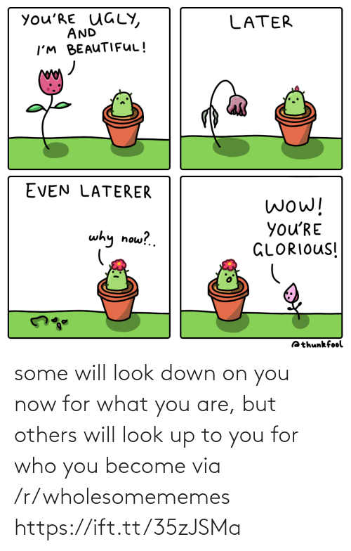 R Wholesomememes: you'RE UGLY,  AND  LATER  I'M BEAUTIFUL!  EVEN LATERER  wow!  you'RE  GLORIOUS!  why now?.  Qthunkfool some will look down on you now for what you are, but others will look up to you for who you become via /r/wholesomememes https://ift.tt/35zJSMa