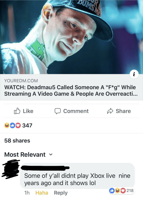"""Lol, Xbox Live, and Xbox: YOUREDM.COM  WATCH: Deadmau5 Called Someone A """"F*g"""" While  Streaming A Video Game & People Are Overreacti...  cb Like  40 347  58 shares  Most Relevant  comment  Share  Some of y'all didnt play Xbox live nine  years ago and it shows lol  1h Haha Reply  090218"""