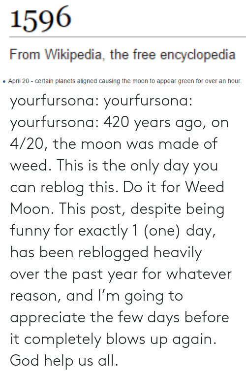 420: yourfursona: yourfursona:  yourfursona: 420 years ago, on 4/20, the moon was made of weed. This is the only day you can reblog this. Do it for Weed Moon.  This post, despite being funny for exactly 1 (one) day, has been reblogged heavily over the past year for whatever reason, and I'm going to appreciate the few days before it completely blows up again. God help us all.
