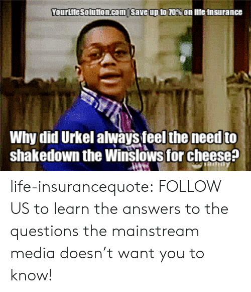 Life, Tumblr, and Blog: YourLllesolution.com | save up to 70% on me  nsurance  Why did Urkel always feel the need to  shakedown the Winslows for cheese? life-insurancequote: FOLLOW US to learn the answers to the questions the mainstream media doesn't want you to know!