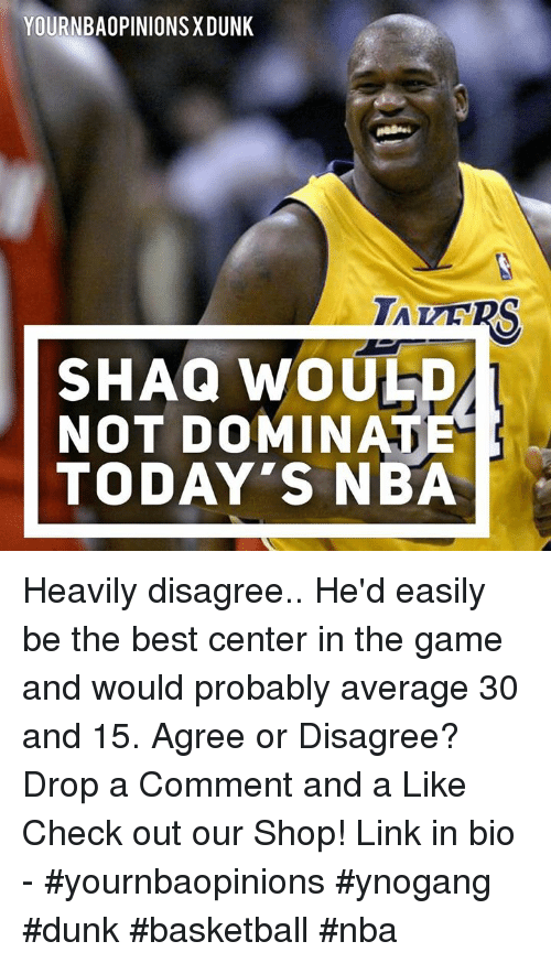 Basketball, Dunk, and Nba: YOURNBAOPINIONS XDUNK  SHAQ WOUE  NOT DOMINATE  TODAY'S NBA Heavily disagree.. He'd easily be the best center in the game and would probably average 30 and 15. Agree or Disagree? Drop a Comment and a Like Check out our Shop! Link in bio - #yournbaopinions #ynogang #dunk #basketball #nba