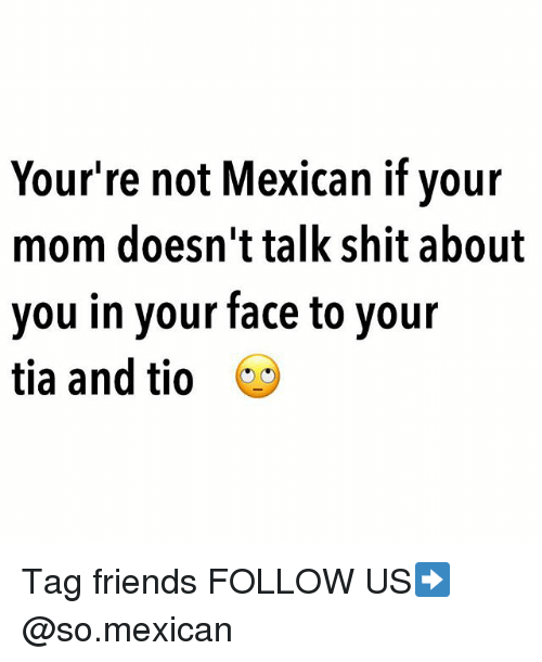 Friends, Memes, and Shit: Your're not Mexican if your  mom doesn't talk shit about  you in your face to your  tia and tio * Tag friends FOLLOW US➡️ @so.mexican