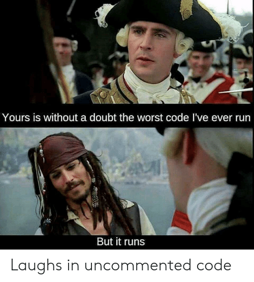 Run, The Worst, and Doubt: Yours is without a doubt the worst code I've ever run  But it runs Laughs in uncommented code