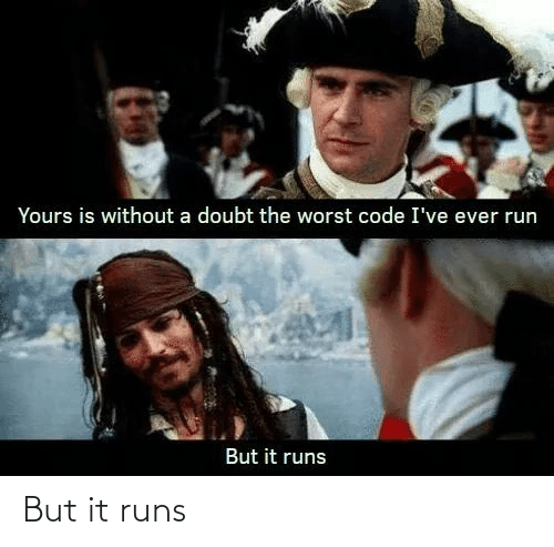 Run, The Worst, and Doubt: Yours is without a doubt the worst code I've ever run  But it runs But it runs