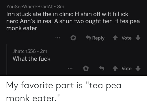 """Nerd, Fuck, and Engrish: YouSeeWhere BradAt 8m  Inn stuck ate the in clinic H shin off wilt fill ick  nerd Ann's in real A shun two ought hen H tea pea  monk eater  Reply  Vote  Jhatch556 2m  What the fuck  Vote My favorite part is """"tea pea monk eater."""""""
