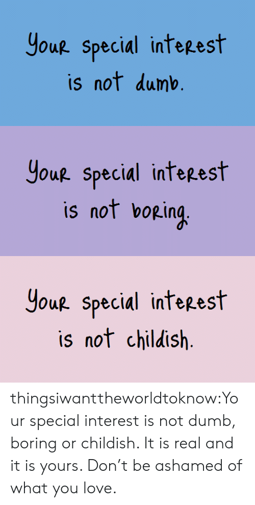 Dumb, Love, and Tumblr: Yout Special inteest  is not dumb   Yout special inteest  is not bopin   Houp. special inteeest  is nof childish thingsiwanttheworldtoknow:Your special interest is not dumb, boring or childish. It is real and it is yours. Don't be ashamed of what you love.