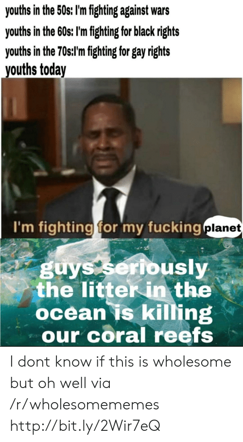 Youths: youths in the 50s: I'm fighting against wars  youths in the 60s; I'm fighting for black rights  youths in the 70st'mfghting for gay ights  vouths today  I'm fighting for my fucking  planet  guys seribusly  the litter in the  ocean is killing  our coral reefs I dont know if this is wholesome but oh well via /r/wholesomememes http://bit.ly/2Wir7eQ