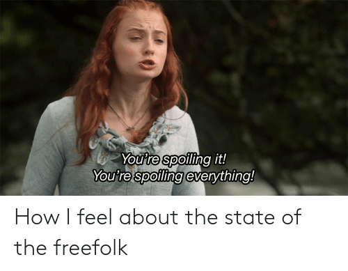 The State, How, and Feel: Youtre spofling it!  You're spoiling everything! How I feel about the state of the freefolk