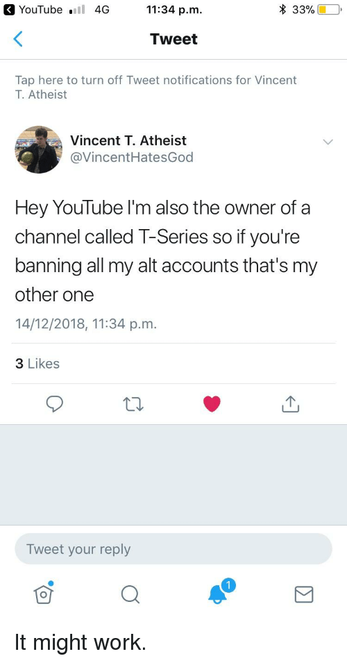 youtube.com, Work, and Atheist: YouTube  4G 11:34 p.m.  * 33% (10,  Tweet  Tap here to turn off Tweet notifications for Vincent  T. Atheist  Vincent T. Atheist  @VincentHatesGod  Hey YouTube I'm also the owner of a  channel called T-Series so if you're  banning all my alt accounts that's my  other one  14/12/2018, 11:34 p.m.  3 Likes  Tweet your reply