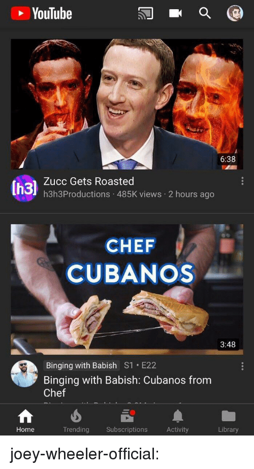 Tumblr, youtube.com, and Blog: YouTube  6:38  Zucc Gets Roasted  h3h3Productions 485K views 2 hours ago  CHEF  CUBANOS  3:48  Binging with Babish S1 E22  Binging with Babish: Cubanos from  Chef  Home  Trending Subscriptions Activity  Library joey-wheeler-official: