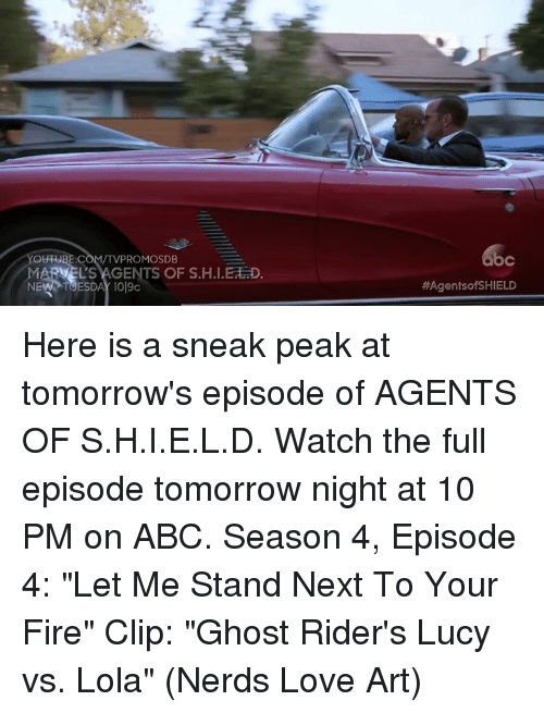 "Ed, Edd n Eddy: YOUTUBE.COM/TVPROMOSDB  MARVELS AGENTS OF S.H.I.Ed D  bc  HAAgentsofSHIELD Here is a sneak peak at tomorrow's episode of AGENTS OF S.H.I.E.L.D. Watch the full episode tomorrow night at 10 PM on ABC.  Season 4, Episode 4: ""Let Me Stand Next To Your Fire"" Clip: ""Ghost Rider's Lucy vs. Lola""  (Nerds Love Art)"