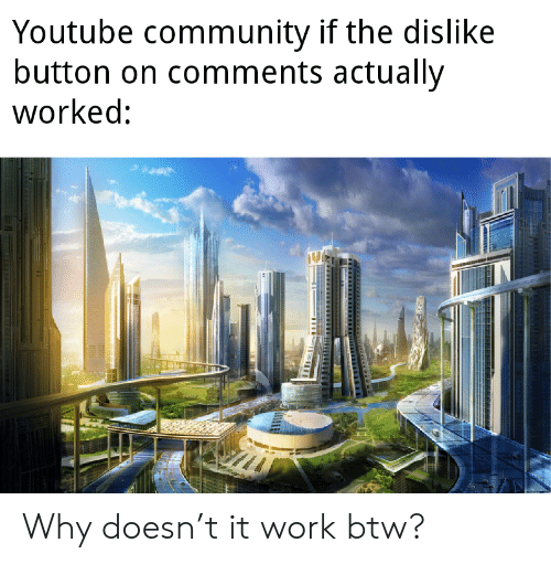 Community, youtube.com, and Work: Youtube community if the dislike  button on comments actually  worked: Why doesn't it work btw?