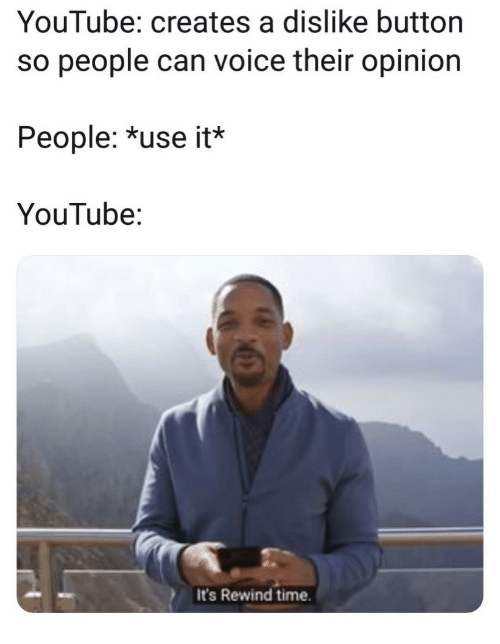 youtube.com, Time, and Voice: YouTube: creates a dislike button  so people can voice their opinion  People: *use it*  YouTube:  It's Rewind time.