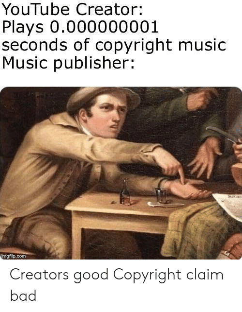 Bad, Music, and youtube.com: YouTube Creator:  Plays 0.000000001  seconds of copyright music  Music publisher:  imgflip.com Creators good Copyright claim bad