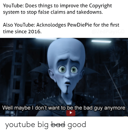 Bad, youtube.com, and Good: YouTube: Does things to improve the Copyright  system to stop false claims and takedowns.  Also YouTube: Acknolodges PewDiePie for the first  time since 2016  @ZedPlaysGD  Well maybe don't want to be the bad guy anymore youtube big b̶a̶d̶ good