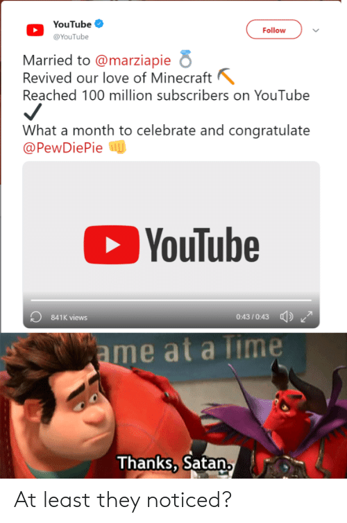 Love, Minecraft, and youtube.com: YouTube  Follow  @YouTube  Married to @marziapie  Revived our love of Minecraft  Reached 100 million subscribers on YouTube  What a month to celebrate and congratulate  @PewDiePiep  YouTube  841K views  0:43/0:43  ame at a Time  Thanks, Satan At least they noticed?