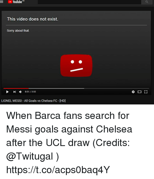 Chelsea, Goals, and Memes: YouTube FR  -  This video does not exist  Sorry about that.  ▶ 1 , 0:31 / 3:00  LIONEL MESSI- All Goals vs Chelsea FC - [HD] When Barca fans search for Messi goals against Chelsea after the UCL draw (Credits: @Twitugal ) https://t.co/acps0baq4Y
