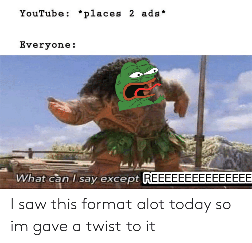 Reddit, Saw, and youtube.com: YouTube: *places 2 ads  Everyone:  </  What can I say except REEEEEEEEEEEEEEE I saw this format alot today so im gave a twist to it