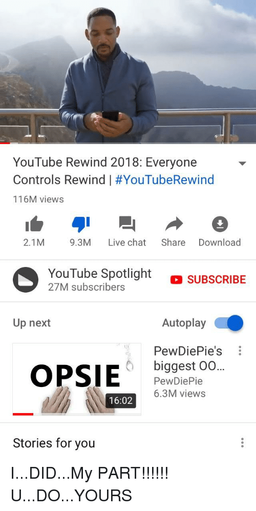 youtube.com, Chat, and Live: YouTube Rewind 2018: Everyone  Controls Rewind   #YouTubeRewind  116M views  2.1M 9.3M Live chat Share Download  YouTube Spotlight  27M subscribers  o su  SUBSCRIBE  Up next  Autoplay  PewDiePie's  biggest 00  PewDiePie  6.3M views  16:02  Stories for you