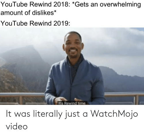 Overwhelming Amount: YouTube Rewind 2018: *Gets an overwhelming  amount of dislikes*  YouTube Rewind 2019:  It's Rewind time. It was literally just a WatchMojo video