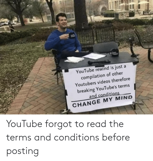 Other: YouTube rewind is just a  compilation of other  Youtubers videos therefore  breaking YouTube's terms  and conditions  CHANGE MY MIND YouTube forgot to read the terms and conditions before posting