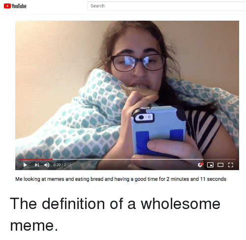 Meme, Memes, and youtube.com: YouTube  Search  4)  0:20 / 2:1  Me looking at memes and eating bread and having a good time for 2 minutes and 11 seconds The definition of a wholesome meme.